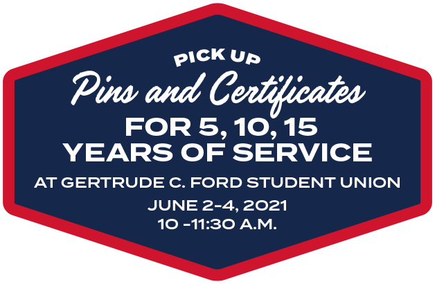 Pick up Pins and Certificates for 5, 10, 15 Years of Service Gertrude C. Ford Student Union, June 2 - 4, 2021, 10 - 11:30 A.M.